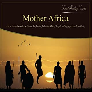 Mother Africa: African Inspired Music for Meditation, Spa, Healing, Relaxation & Deep Sleep (Tribal Singing, African Drum Music)