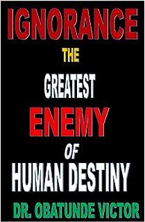 IGNORANCE THE GREATEST ENEMY OF HUMAN DESTINY
