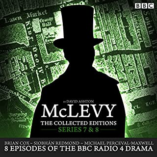 McLevy: The Collected Editions: Series 7 & 8     8 episodes of the BBC Radio 4 crime drama series              By:                                                                                                                                 David Ashton                               Narrated by:                                                                                                                                 Siobhan Redmond,                                                                                        Brian Cox,                                                                                        Michael Perceval-Maxwell                      Length: 5 hrs and 50 mins     144 ratings     Overall 4.9