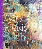 Das Acryl-Praxisbuch: Grundlagen und experimentelle Wege zu schönen Bildern (Das Praxisbuch)