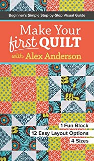Make Your First Quilt with Alex Anderson: Beginner's Simple Step-by-Step Visual Guide - 1 Fun Block, 12 Easy Layout Option...