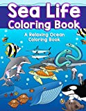 Sea Life Coloring Book: A Relaxing Ocean Coloring Book for Adults, Teens and Kids with Dolphins, Sharks, Fish, Whales, Jellyfish and Other Swimming ... (Sea Animal Coloring Books) (Volume 1)
