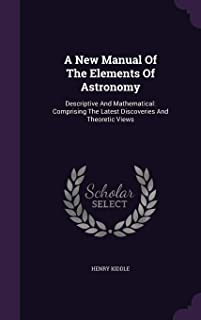 A New Manual of the Elements of Astronomy: Descriptive and Mathematical: Comprising the Latest Discoveries and Theoretic V...