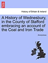 A History of Wednesbury, in the County of Stafford embracing an account of the Coal and Iron Trade