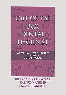 OuT OF ThE BoX DENTAL HYGIENIST: A Step - By - Step Blueprint to Holistic Dental Hygiene