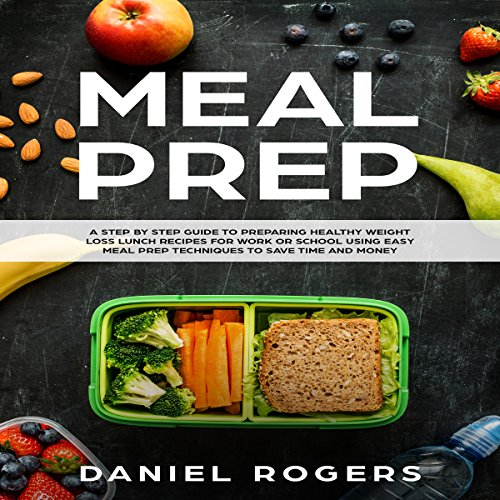 Meal Prep: A Step-by-Step Guide to Preparing Healthy Weight Loss Lunch Recipes for Work or School Using Easy Meal Prep Techniques to Save Time and Money audiobook cover art