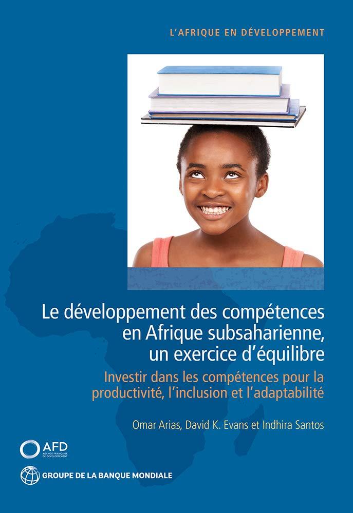 Le développement des compétences en Afrique subsaharienne, un exercice d'équilibre: Investir dans les compétences pour la productivité, l'inclusion et l'adaptabilité (Africa Development Forum)