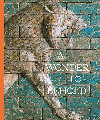 A Wonder to Behold: Craftsmanship and the Creation of Babylon's Ishtar Gate (Institute for the Study of Ancient World Exhibition Catalogs)