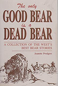 Only Good Bear Is a Dead Bear, A Collection of the West's Best Bear Stories 0934318964 Book Cover