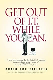 Get Out of I.T. While You Can.: A GUIDE TO EXCELLENCE FOR PEOPLE IN I.T.