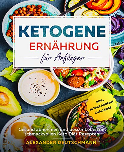 Ketogene Ernährung für Anfänger: Gesund abnehmen und besser Leben mit schmackvollen Keto Diät Rezepten inkl. 14 Tage Abnehm Challenge