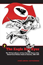 The Eagle Has Eyes: The FBI Surveillance of César Estrada Chávez of the United Farm Workers Union of America, 1965–1975 (Latinos in the United States)
