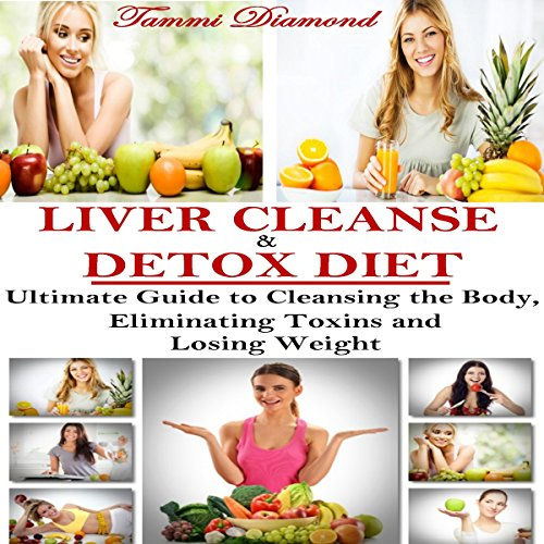Liver Cleanse and Detox Diet: The Ultimate Guide to Cleansing the Body, Eliminating Toxins and Losing Weight! audiobook cover art