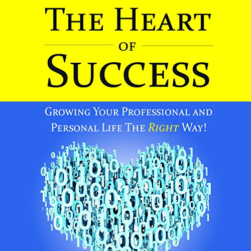 The Heart of Success - Growing Your Professional and Personal Life the Right Way audiobook cover art