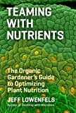 Teaming with Nutrients: The Organic Gardeners Guide to Optimizing Plant Nutrition