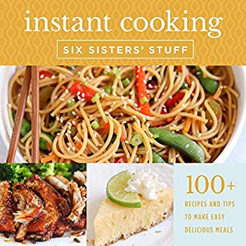 Instant Cooking With Six Sisters  Stuff  A Fast Easy and Delicious Way to Feed Your Family