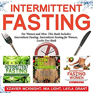 Intermittent Fasting: For Women and Men     This Book Includes: Intermittent Fasting, Intermittent Fasting for Women, Lectin Free Cookbook              By:                                                                                                                                 Xzavier Mcknight,                                                                                        Mia Light,                                                                                        Layla Grant                               Narrated by:                                                                                                                                 Tim Edwards,                                                                                        Daki De Alwis                      Length: 6 hrs and 22 mins     Not rated yet     Overall 0.0