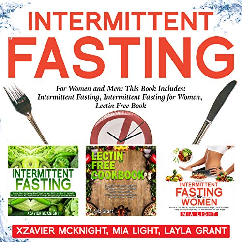 Intermittent Fasting: For Women and Men     This Book Includes: Intermittent Fasting, Intermittent Fasting for Women, Lectin Free Cookbook              By:                                                                                                                                 Xzavier Mcknight,                                                                                        Mia Light,                                                                                        Layla Grant                               Narrated by:                                                                                                                                 Tim Edwards,                                                                                        Daki De Alwis                      Length: 6 hrs and 22 mins     1 rating     Overall 5.0