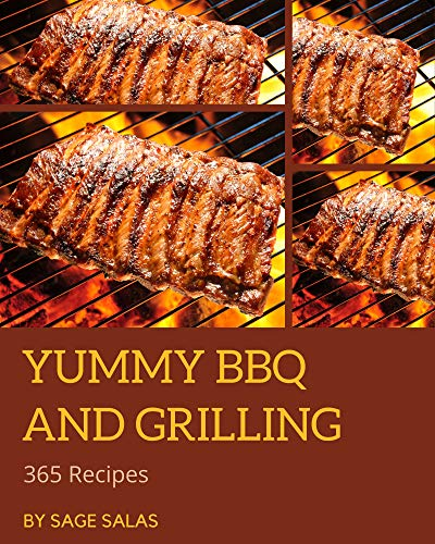 365 Yummy BBQ and Grilling Recipes: The Best Yummy BBQ and Grilling Cookbook that Delights Your Taste Buds