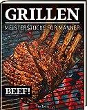 BEEF! GRILLEN: Meisterstücke für Männer (BEEF!-Kochbuchreihe)