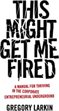This Might Get Me Fired: A Manual for Thriving in the Corporate Entrepreneurial Underground