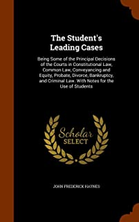 The Student's Leading Cases: Being Some of the Principal Decisions of the Courts in Constitutional Law, Common Law, Conveyancing and Equity, Probate, ... Law. With Notes for the Use of Students