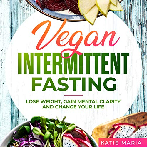 Vegan Intermittent Fasting: Lose Weight, Gain Mental Clarity and Change Your Life audiobook cover art
