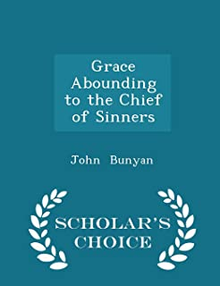 Grace Abounding to the Chief of Sinners - Scholar's Choice Edition