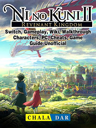 Ni No Kuni II Revenant Kingdom, Switch, Gameplay, Wiki, Walkthrough, Characters, PC, Cheats, Game Guide Unofficial (English Edition)
