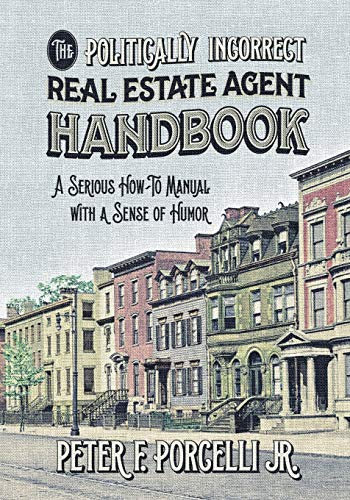 Real Estate Investing Books! - The Politically Incorrect Real Estate Agent Handbook: A Serious How-to Manual with a Sense of Humor