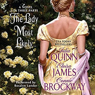The Lady Most Likely...     A Novel in Three Parts              By:                                                                                                                                 Julia Quinn,                                                                                        Eloisa James,                                                                                        Connie Brockway                               Narrated by:                                                                                                                                 Rosalyn Landor                      Length: 8 hrs and 40 mins     503 ratings     Overall 3.9