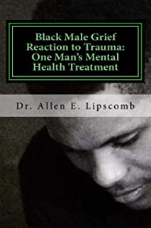 Black Male Grief Reaction to Trauma:: A Clinical Case Study of One Man's Mental Health Treatment