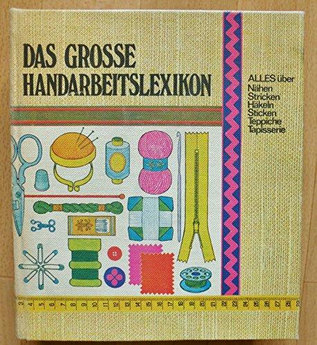 Das grosse Handarbeitslexikon. Alles über Nähen, Stricken, Häkeln, Sticken, Teppiche, Tapisserie
