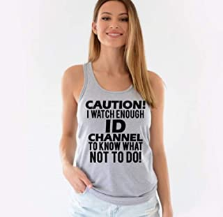 Funny Tank Tops for Women-Caution I Watch Enough ID Channel To Know What Not To Do
