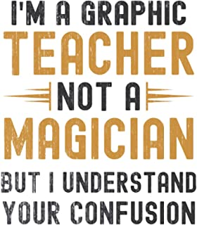 Im a Graphic Teacher, Not a Magician, but Understand, your Confusion : Funny Notebook Gift for Graphic Teachers: Funny Bla...