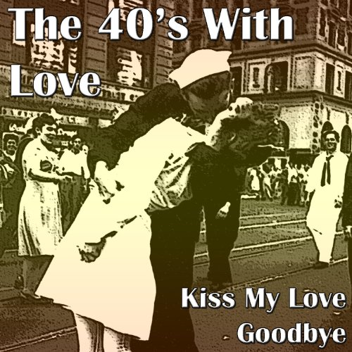 The 40's With Love - Kiss My Love Goodbye