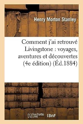 Comment JAi Retrouve Livingstone : Voyages, Aventures et Découvertes Dans le Centre de lAfrique