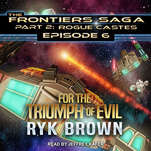 For the Triumph of Evil     Frontiers Saga Part 2 : Rogue Castes Series, Book 6              By:                                                                                                                                 Ryk Brown                               Narrated by:                                                                                                                                 Jeffrey Kafer                      Length: 10 hrs and 58 mins     42 ratings     Overall 4.7