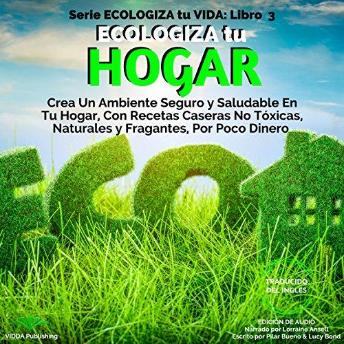 Ecologiza tu Hogar: Crea Un Ambiente Seguro y Saludable En Tu Hogar, Con Recetas Caseras No Tóxicas, Naturales y Fragantes, Por Poco Dinero audiobook cover art