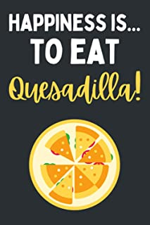 Happiness Is... To Eat A Quesadilla!: Journal For Writing With Funny Quesadilla Saying On Cover (Quesadilla Gifts For Ques...