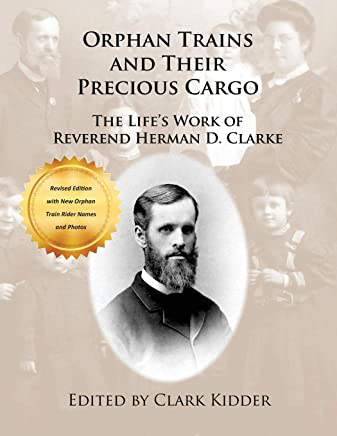 Orphan Trains and Their Precious Cargo: The Lifes Work of Reverend Herman D. Clarke