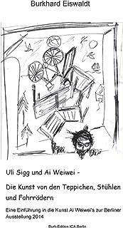 Uli Sigg und Ai Weiwei - Die Kunst von den Teppichen, Stühlen und Fahrrädern (German Edition)