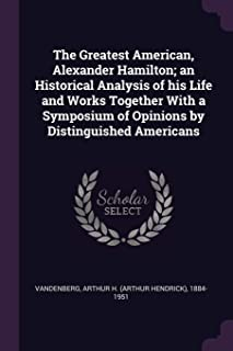 The Greatest American, Alexander Hamilton; An Historical Analysis of His Life and Works Together with a Symposium of Opini...
