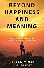 Beyond Happiness and Meaning: Transforming Your Life Through Ethical Behavior