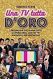Una TV tutta d'oro. I programmi che hanno fatto la storia degli anni '80 e '90 spettacolo ...