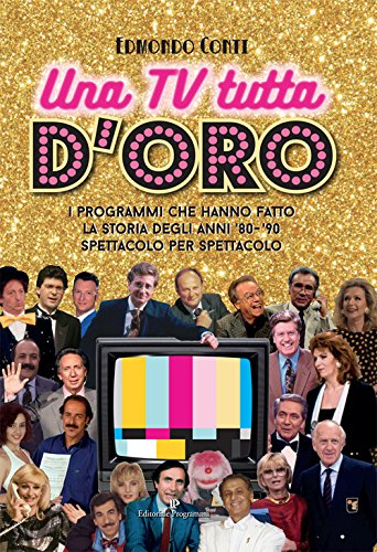 Una TV tutta d oro. I programmi che hanno fatto la storia degli anni  80 e  90 spettacolo per spettacolo