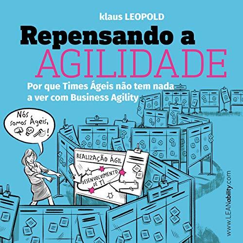 Repensando a Agilidade: Por que os Times Ágeis não têm nada a ver com business agility por [Klaus Leopold, Jose JR, Paula Viani]