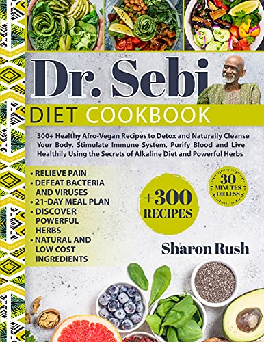 Dr. Sebi: 300+ Healthy Afro-Vegan Recipes to Detox and Naturally Cleanse Your Body. Stimulate Immune System, Purify Blood and Live Healthily Using the Secrets of Alkaline Diet and Powerful Herbs