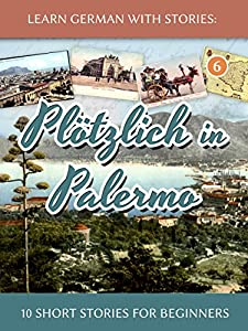 Learn German with Stories: Plötzlich in Palermo – 10 Short Stories for Beginners (Dino lernt Deutsch - Simple German Short Stories For Beginners 6) (German Edition)