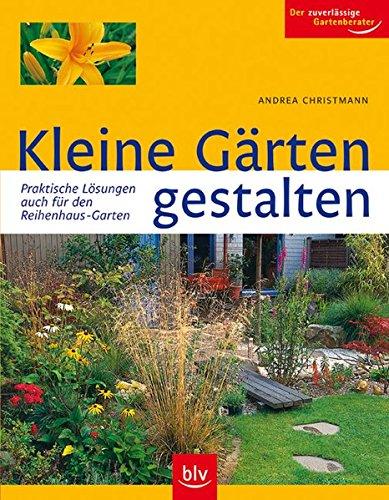 Kleine Gärten gestalten: Praktische Lösungen –auch für den Reihenhaus-Garten. Der zuverlässige Gartenberater